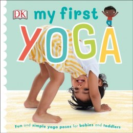 My First Yoga : Fun and Simple Yoga Poses for Babies and Toddlers by DK