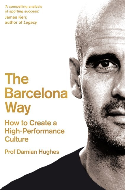 The Barcelona Way : How to Create a High-Performance Culture by Damian Hughes