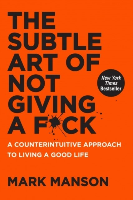 The Subtle Art of Not Giving a F*ck : A Counterintuitive Approach to Living a Good Life by Mark Manson