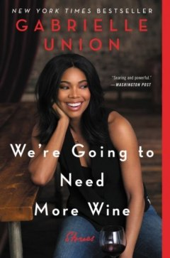 We're Going to Need More Wine : Stories That Are Funny, Complicated, and True by Gabrielle Union